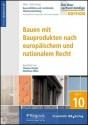 Baurechtliche und -technische Themensammlung - Heft 10: Bauen mit Bauprodukten nach europäischem und nationalem Recht
